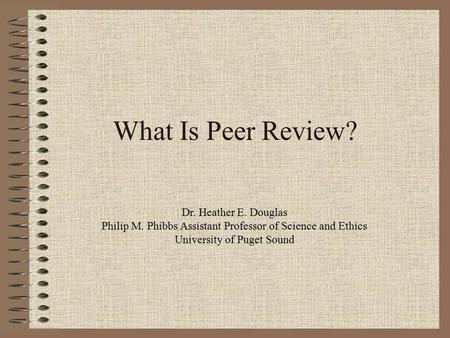 What Is Peer Review? Dr. Heather E. Douglas Philip M. Phibbs Assistant Professor of Science and Ethics University of Puget Sound.