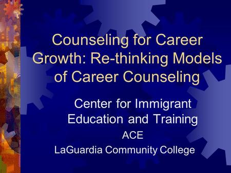 Counseling for Career Growth: Re-thinking Models of Career Counseling Center for Immigrant Education and Training ACE LaGuardia Community College.