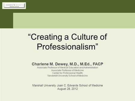 """Creating a Culture of Professionalism"" Charlene M. Dewey, M.D., M.Ed., FACP Associate Professor of Medical Education and Administration Associate Professor."