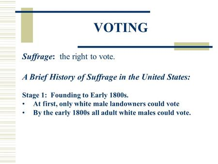 VOTING Suffrage: the right to vote. A Brief History of Suffrage in the United States: Stage 1: Founding to Early 1800s. At first, only white male landowners.