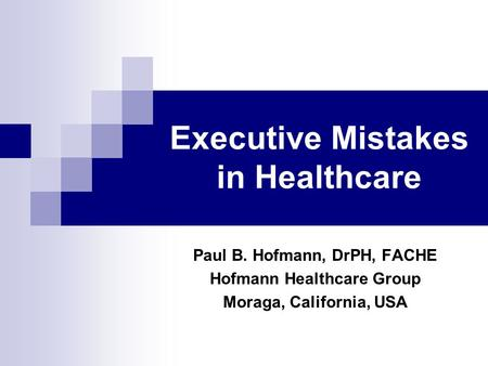 Executive Mistakes in Healthcare Paul B. Hofmann, DrPH, FACHE Hofmann Healthcare Group Moraga, California, USA.