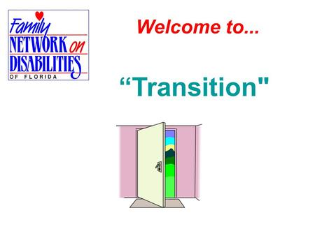 "Welcome to... ""Transition.  Family Driven  Non-Profit 501(c)3 Family Network on Disabilities of Florida, Inc. (FND) is: Family Driven: What makes FND."