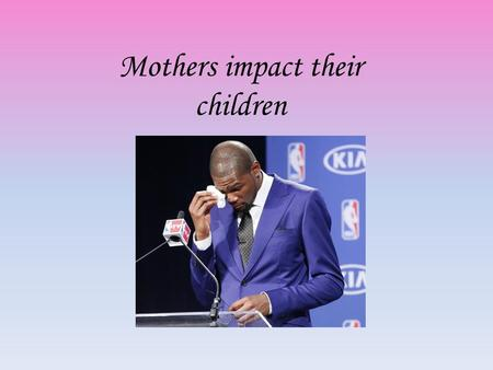 Mothers impact their children. Esteeming Motherhood.
