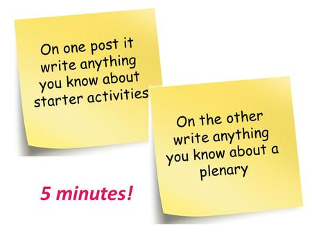 On one post it write anything you know about starter activities On the other write anything you know about a plenary 5 minutes!