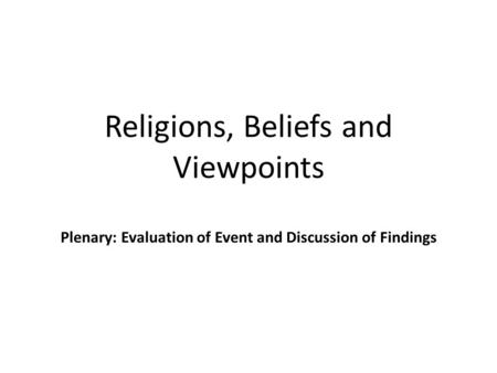 Religions, Beliefs and Viewpoints Plenary: Evaluation of Event and Discussion of Findings.