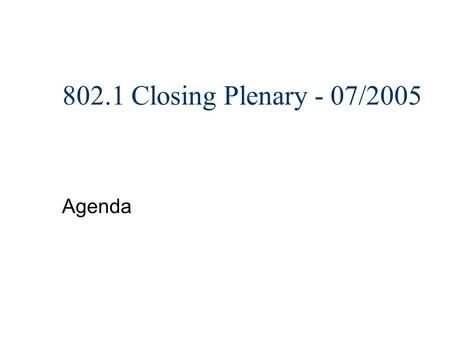 802.1 Closing Plenary - 07/2005 Agenda. Topics n Administrative stuff n IEEE Patent Policy n Interim meetings n Motions.