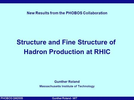 Gunther Roland - MITPHOBOS QM2005 Structure and Fine Structure of Hadron Production at RHIC Gunther Roland Massachusetts Institute of Technology New Results.