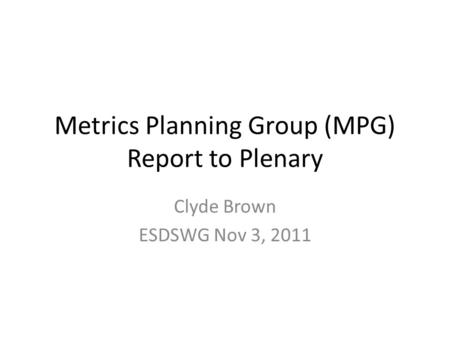 Metrics Planning Group (MPG) Report to Plenary Clyde Brown ESDSWG Nov 3, 2011.