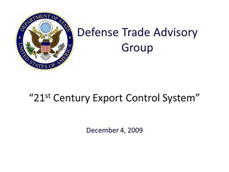 """21 st Century Export Control System"" December 4, 2009 Defense Trade Advisory Group."