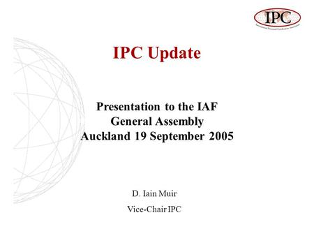 IPC Update Presentation to the IAF General Assembly Auckland 19 September 2005 D. Iain Muir Vice-Chair IPC.