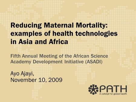 Reducing Maternal Mortality: examples of health technologies in Asia and Africa Fifth Annual Meeting of the African Science Academy Development Initiative.
