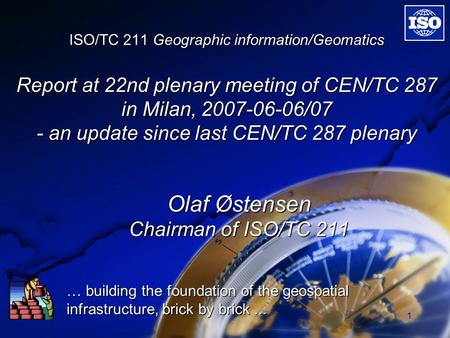 1 ISO/TC 211 Geographic information/Geomatics Report at 22nd plenary meeting of CEN/TC 287 in Milan, 2007-06-06/07 - an update since last CEN/TC 287 plenary.