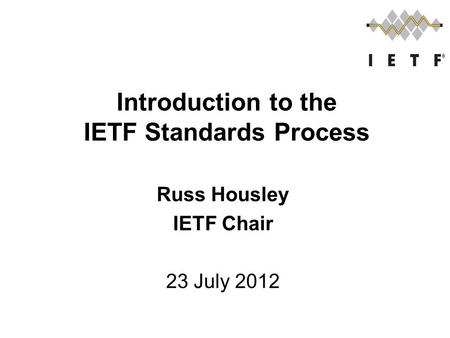 Russ Housley IETF Chair 23 July 2012 Introduction to the IETF Standards Process.