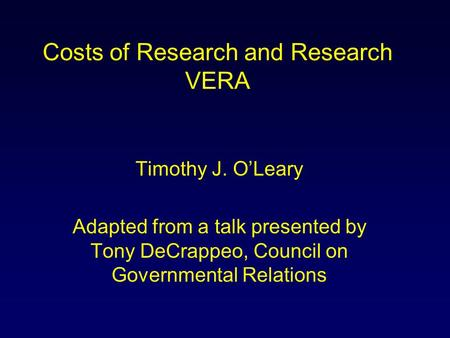 Costs of Research and Research VERA Timothy J. O'Leary Adapted from a talk presented by Tony DeCrappeo, Council on Governmental Relations.