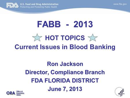 FABB - 2013 HOT TOPICS Current Issues in Blood Banking Ron Jackson Director, Compliance Branch FDA FLORIDA DISTRICT June 7, 2013.