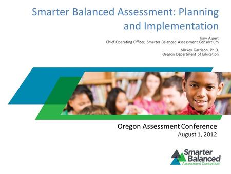 Smarter Balanced Assessment: Planning and Implementation Tony Alpert Chief Operating Officer, Smarter Balanced Assessment Consortium Mickey Garrison. Ph.D.