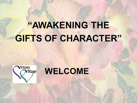 "WELCOME ""AWAKENING THE GIFTS OF CHARACTER"". WHO ARE THE PRESENTERS? Terry Rahn & Valerie Hess Co-owners of Virtues Village and Master Facilitators of."