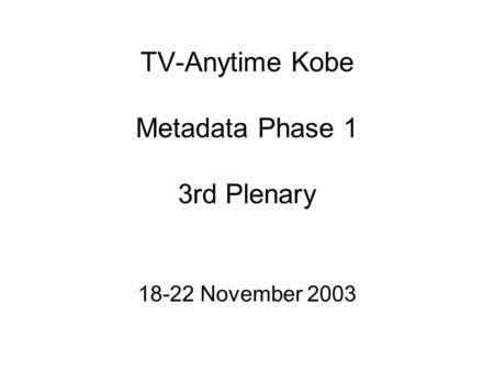 TV-Anytime Kobe Metadata Phase 1 3rd Plenary 18-22 November 2003.