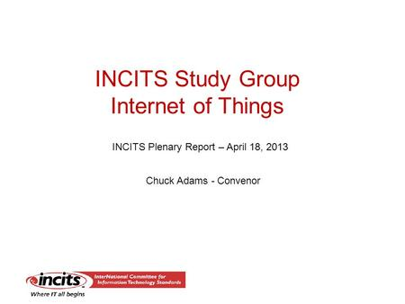 INCITS Study Group Internet of Things INCITS Plenary Report – April 18, 2013 Chuck Adams - Convenor.