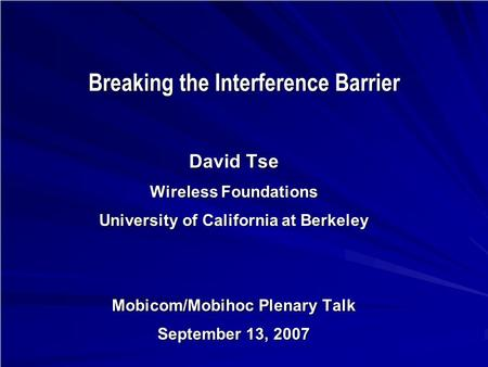 Breaking the Interference Barrier David Tse Wireless Foundations University of California at Berkeley Mobicom/Mobihoc Plenary Talk September 13, 2007 TexPoint.