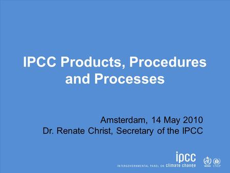 IPCC Products, Procedures and Processes Amsterdam, 14 May 2010 Dr. Renate Christ, Secretary of the IPCC.