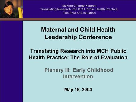 Maternal and Child Health Leadership Conference Translating Research into MCH Public Health Practice: The Role of Evaluation Plenary III: Early Childhood.