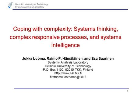 1 Helsinki University of Technology Systems Analysis Laboratory Coping with complexity: Systems thinking, complex responsive processes, and systems intelligence.