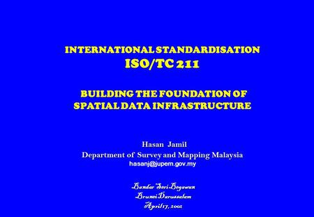 Hasan Jamil Department of Survey and Mapping Malaysia INTERNATIONAL STANDARDISATION ISO/TC 211 BUILDING THE FOUNDATION OF SPATIAL DATA INFRASTRUCTURE Hasan.