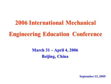 2006 International Mechanical Engineering Education Conference March 31 – April 4, 2006 Beijing, China September 13, 2005.