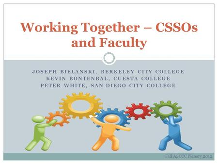 JOSEPH BIELANSKI, BERKELEY CITY COLLEGE KEVIN BONTENBAL, CUESTA COLLEGE PETER WHITE, SAN DIEGO CITY COLLEGE Working Together – CSSOs and Faculty Fall ASCCC.