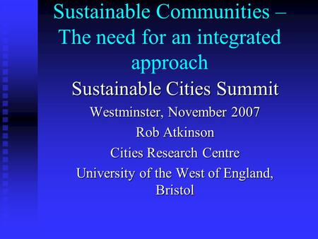 Sustainable Communities – The need for an integrated approach Sustainable Cities Summit Westminster, November 2007 Rob Atkinson Cities Research Centre.