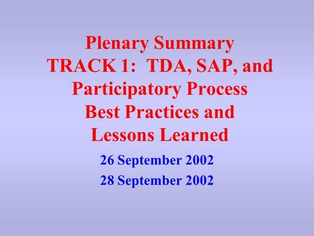 Plenary Summary TRACK 1: TDA, SAP, and Participatory Process Best Practices and Lessons Learned 26 September 2002 28 September 2002.