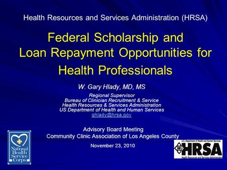 Health Resources and Services Administration (HRSA) Federal Scholarship and Loan Repayment Opportunities for Health Professionals W. Gary Hlady, MD, MS.