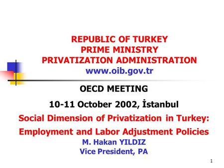 1 OECD MEETING 10-11 October 2002, İstanbul Social Dimension of Privatization in Turkey: Employment and Labor Adjustment Policies M. Hakan YILDIZ Vice.