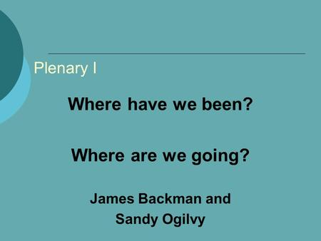 Plenary I Where have we been? Where are we going? James Backman and Sandy Ogilvy.