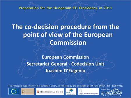 1 The co-decision procedure from the point of view of the European Commission European Commission Secretariat General - Codecision Unit Joachim D'Eugenio.