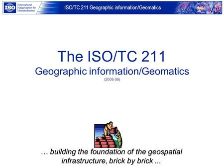ISO/TC 211 Geographic information/Geomatics The ISO/TC 211 Geographic information/Geomatics (2008-06) … building the foundation of the geospatial infrastructure,