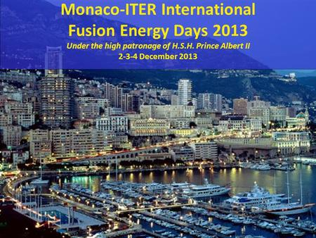 1 MIIFED Conference 2013 Monaco-ITER International Fusion Energy Days 2013 Under the high patronage of H.S.H. Prince Albert II 2-3-4 December 2013.
