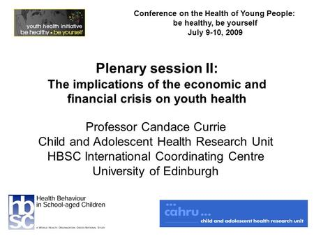 Plenary session II: The implications of the economic and financial crisis on youth health Professor Candace Currie Child and Adolescent Health Research.