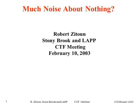 R. Zitoun, Stony Brook and LAPP CTF Meeting10 February 2003 1 Much Noise About Nothing? Robert Zitoun Stony Brook and LAPP CTF Meeting February 10, 2003.