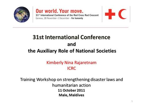 1 31st International Conference and the Auxiliary Role of National Societies Kimberly Nina Rajaretnam ICRC Training Workshop on strengthening disaster.