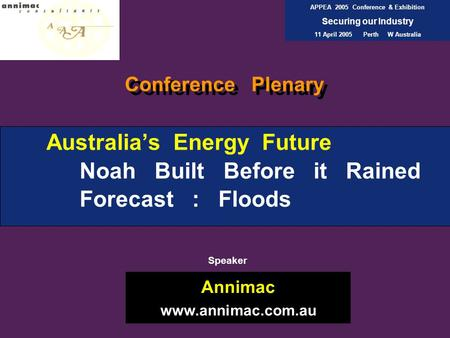 Australia's Energy Future Noah Built Before it Rained Forecast : Floods Annimac www.annimac.com.au APPEA 2005 Conference & Exhibition Securing our Industry.