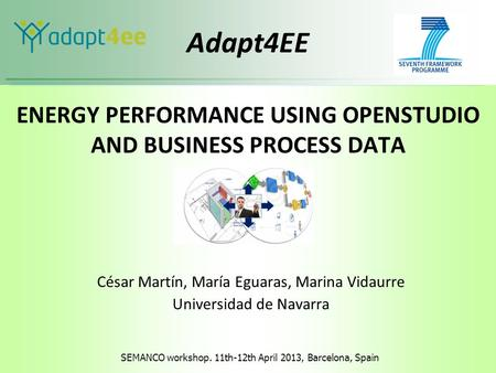 SEMANCO workshop. 11th-12th April 2013, Barcelona, Spain Adapt4EE ENERGY PERFORMANCE USING OPENSTUDIO AND BUSINESS PROCESS DATA César Martín, María Eguaras,