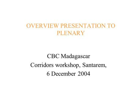 OVERVIEW PRESENTATION TO PLENARY CBC Madagascar Corridors workshop, Santarem, 6 December 2004.