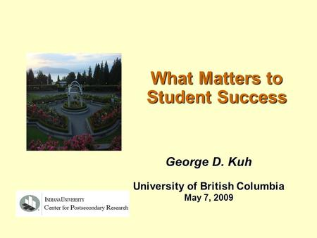 What Matters to Student Success George D. Kuh University of British Columbia May 7, 2009.