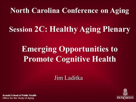 Arnold School of Public Health Office for the Study of Aging North Carolina Conference on Aging Session 2C: Healthy Aging Plenary Emerging Opportunities.