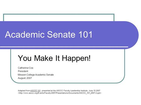 Academic Senate 101 You Make It Happen! Catherine Cox President Mission College Academic Senate August, 2007 Adapted from ASCCC 101, presented at the ASCCC.