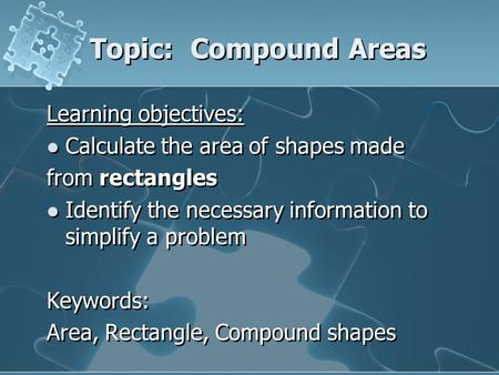 Topic: Compound Areas Learning objectives: Calculate the area of shapes made from rectangles Identify the necessary information to simplify a problem.