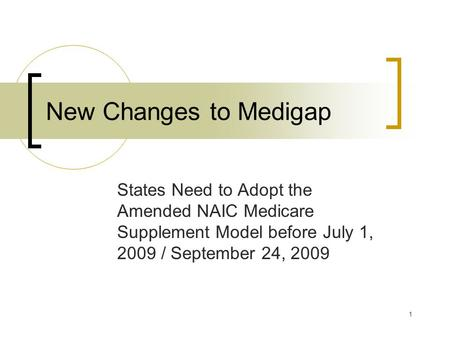 1 New Changes to Medigap States Need to Adopt the Amended NAIC Medicare Supplement Model before July 1, 2009 / September 24, 2009.