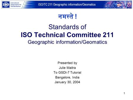 नमस्ते ! Standards of ISO Technical Committee 211 Geographic information/Geomatics Presented by Julie Maitra To GSDI-7 Tutorial Bangalore, India January.